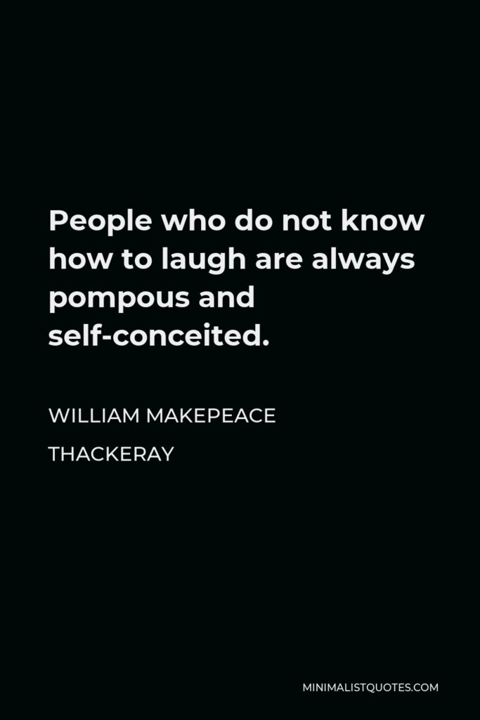 William Makepeace Thackeray Quote - People who do not know how to laugh are always pompous and self-conceited.