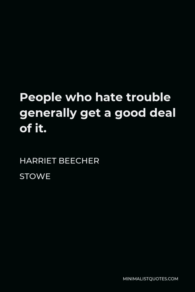 Harriet Beecher Stowe Quote - People who hate trouble generally get a good deal of it.