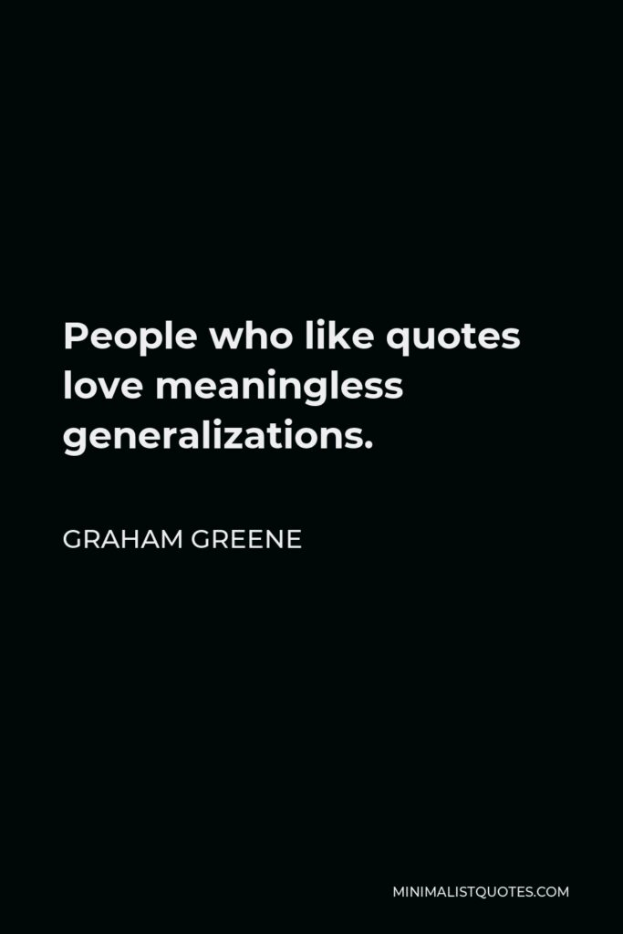 Graham Greene Quote - People who like quotes love meaningless generalizations.