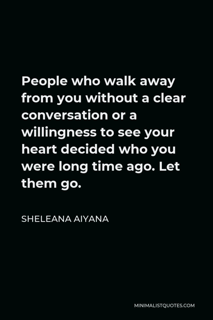 Sheleana Aiyana Quote - People who walk away from you without a clear conversation or a willingness to see your heart decided who you were long time ago. Let them go.