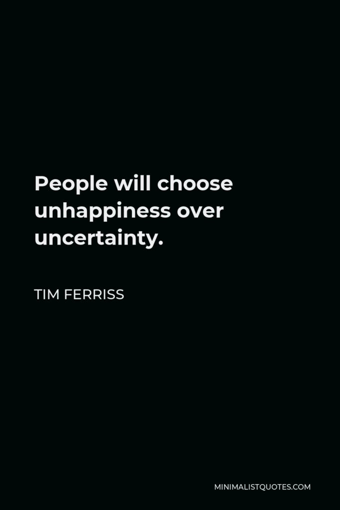 Tim Ferriss Quote - People will choose unhappiness over uncertainty.