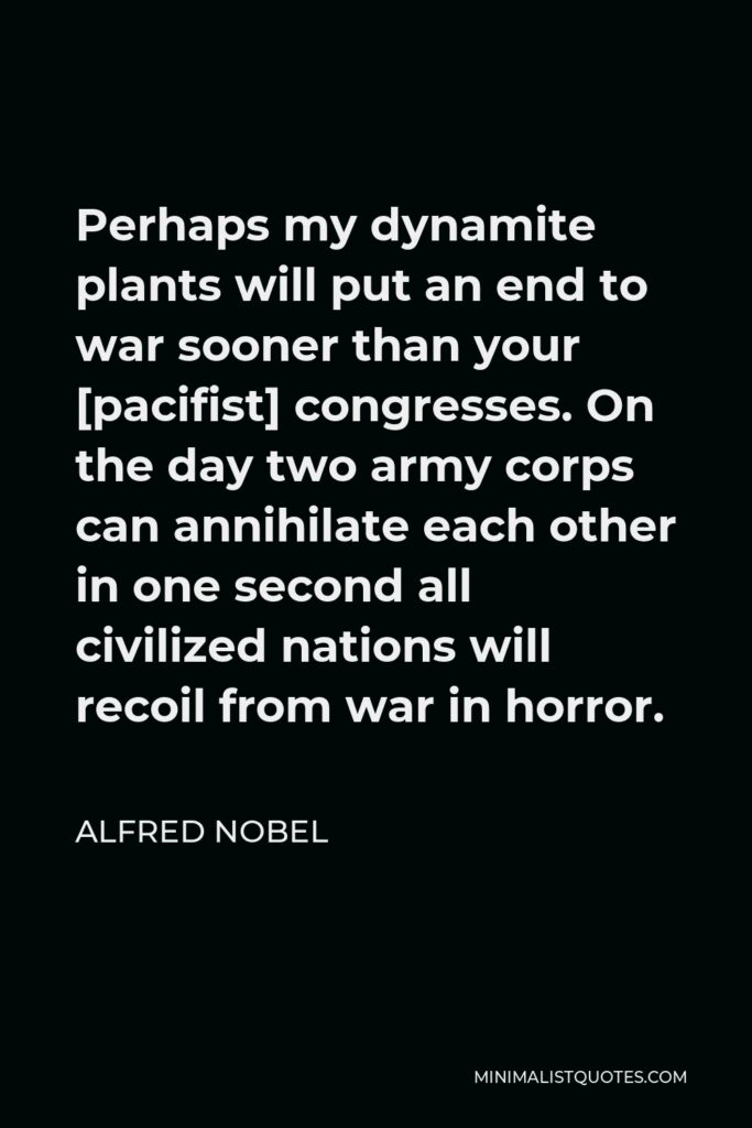 Alfred Nobel Quote - Perhaps my dynamite plants will put an end to war sooner than your [pacifist] congresses. On the day two army corps can annihilate each other in one second all civilized nations will recoil from war in horror.