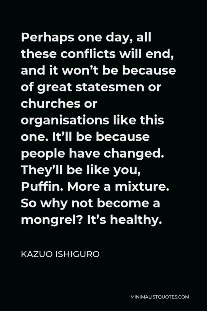 Kazuo Ishiguro Quote - Perhaps one day, all these conflicts will end, and it won't be because of great statesmen or churches or organisations like this one. It'll be because people have changed. They'll be like you, Puffin. More a mixture. So why not become a mongrel? It's healthy.