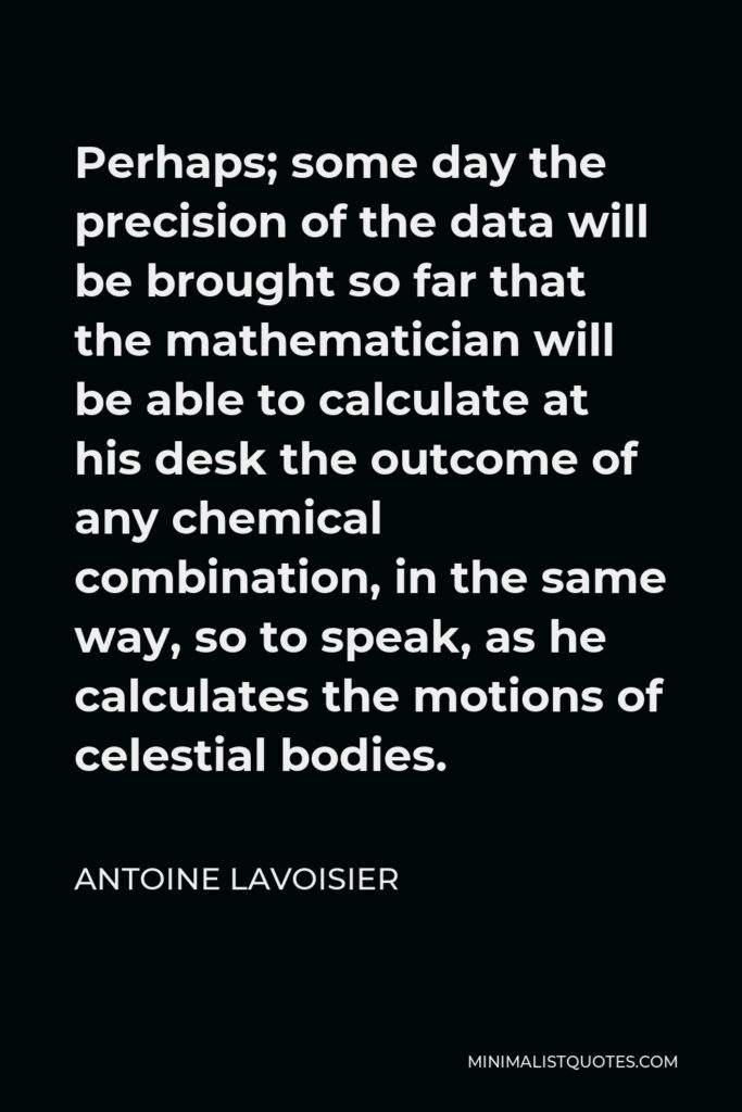 Antoine Lavoisier Quote - Perhaps; some day the precision of the data will be brought so far that the mathematician will be able to calculate at his desk the outcome of any chemical combination, in the same way, so to speak, as he calculates the motions of celestial bodies.