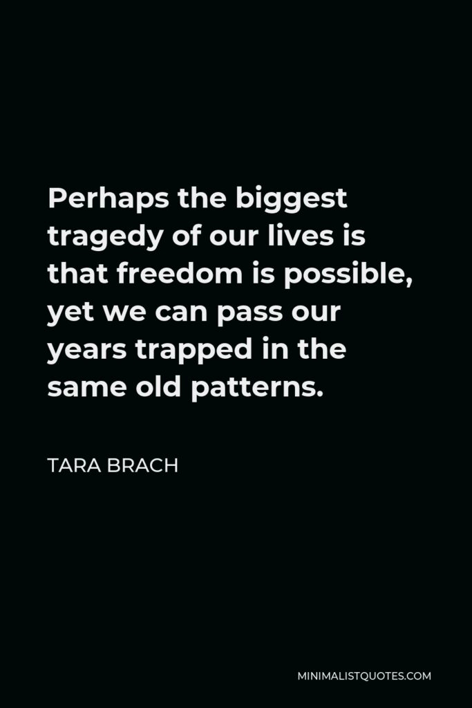 Tara Brach Quote - Perhaps the biggest tragedy of our lives is that freedom is possible, yet we can pass our years trapped in the same old patterns.