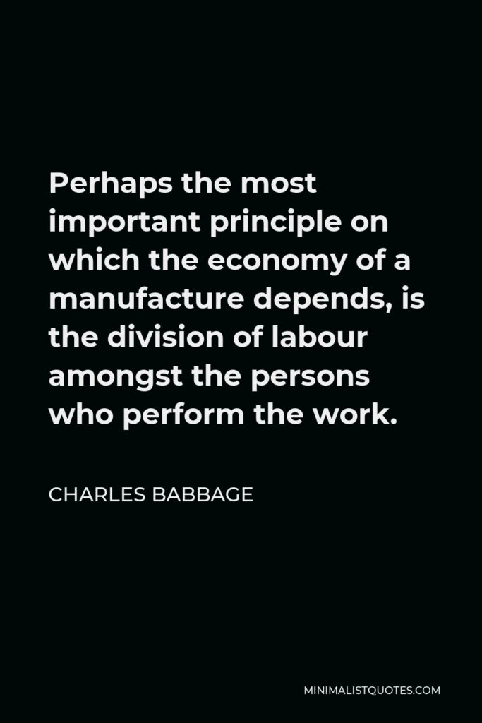 Charles Babbage Quote - Perhaps the most important principle on which the economy of a manufacture depends, is the division of labour amongst the persons who perform the work.