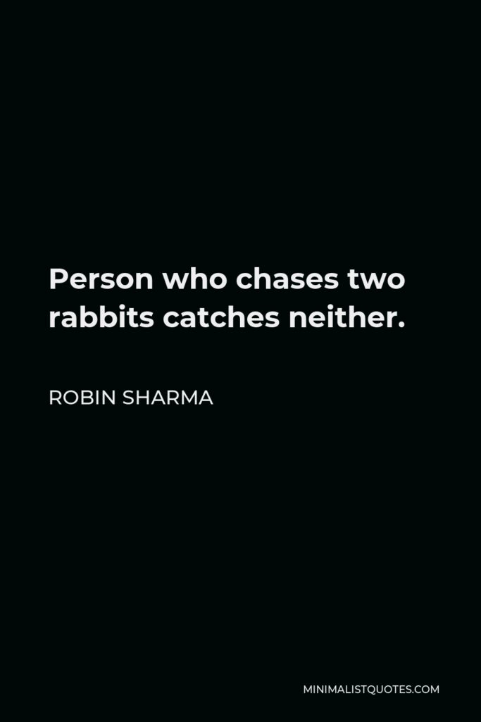 Robin Sharma Quote - Person who chases two rabbits catches neither.