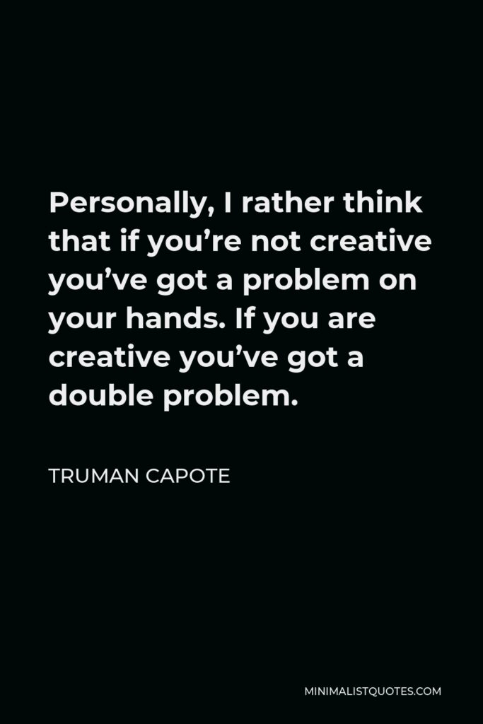 Truman Capote Quote - Personally, I rather think that if you're not creative you've got a problem on your hands. If you are creative you've got a double problem.