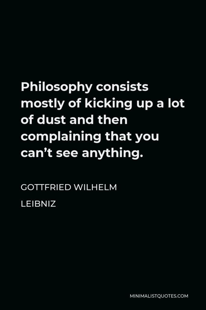 Gottfried Wilhelm Leibniz Quote - Philosophy consists mostly of kicking up a lot of dust and then complaining that you can't see anything.