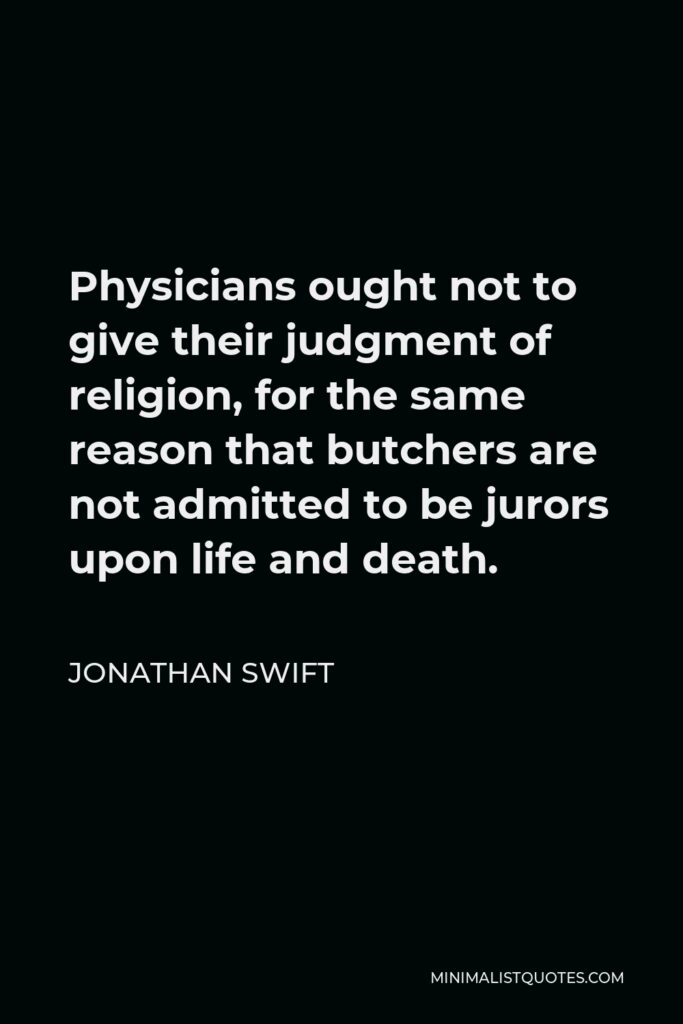 Jonathan Swift Quote - Physicians ought not to give their judgment of religion, for the same reason that butchers are not admitted to be jurors upon life and death.