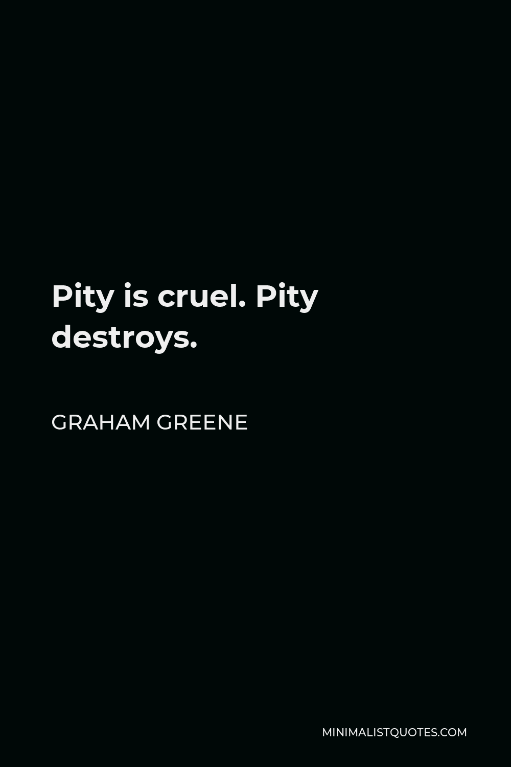 Graham Greene Quote - Pity is cruel. Pity destroys.