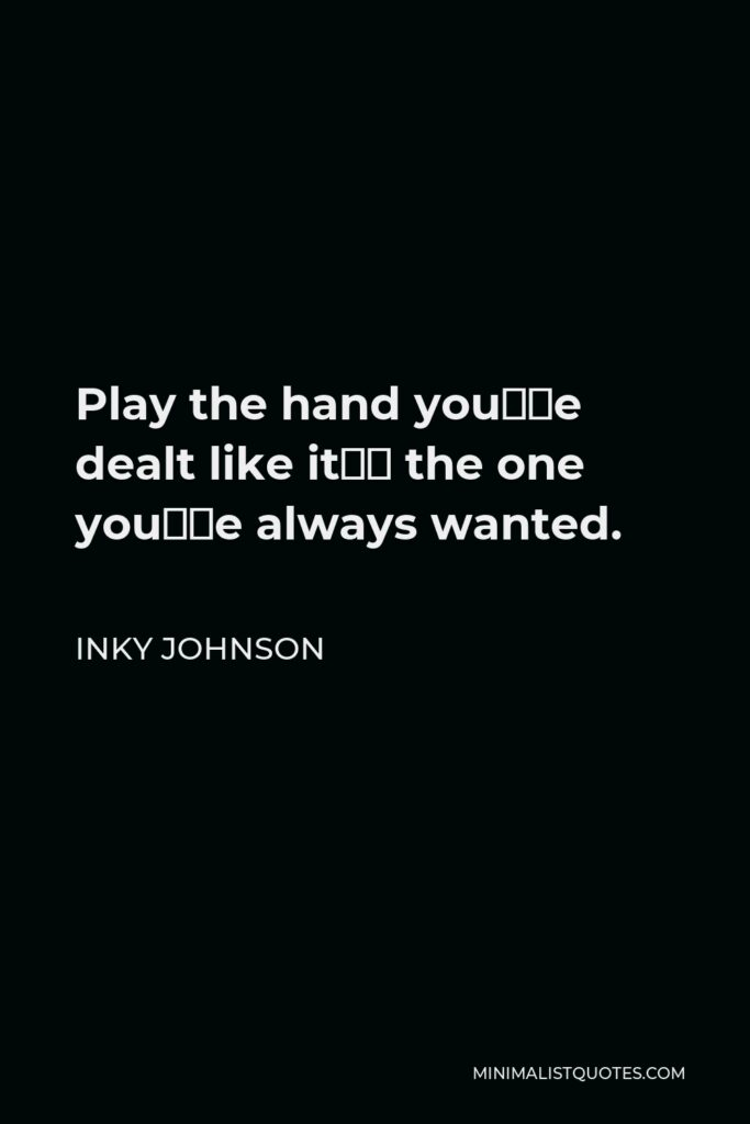 Inky Johnson Quote - Play the hand you're dealt like it's the one you've always wanted.