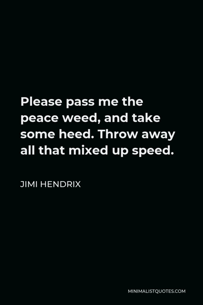 Jimi Hendrix Quote - Please pass me the peace weed, and take some heed. Throw away all that mixed up speed.
