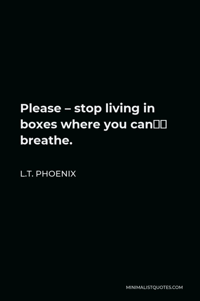 L.T. Phoenix Quote - Please – stop living in boxes where you can't breathe.