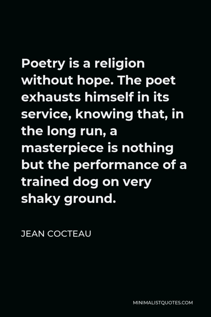 Jean Cocteau Quote - Poetry is a religion without hope. The poet exhausts himself in its service, knowing that, in the long run, a masterpiece is nothing but the performance of a trained dog on very shaky ground.