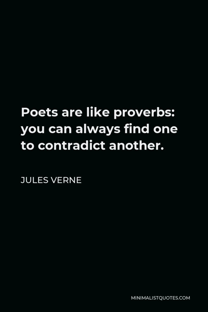 Jules Verne Quote - Poets are like proverbs: you can always find one to contradict another.