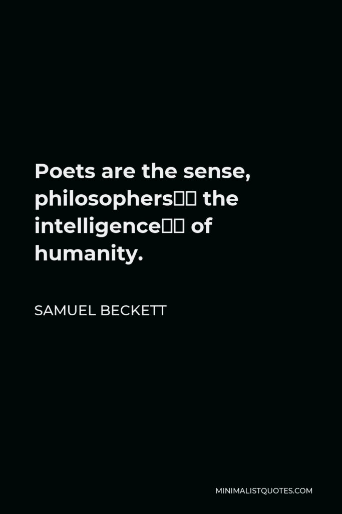 Samuel Beckett Quote - Poets are the sense, philosophers the intelligence of humanity.