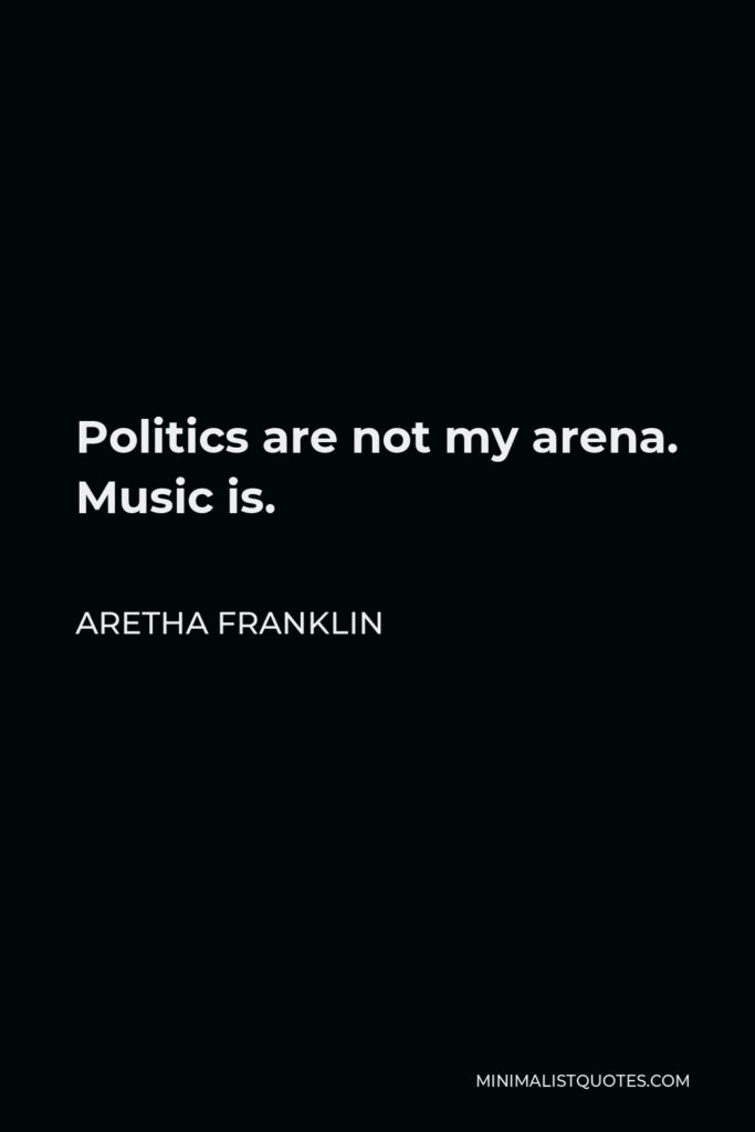 Aretha Franklin Quote - Politics are not my arena. Music is.