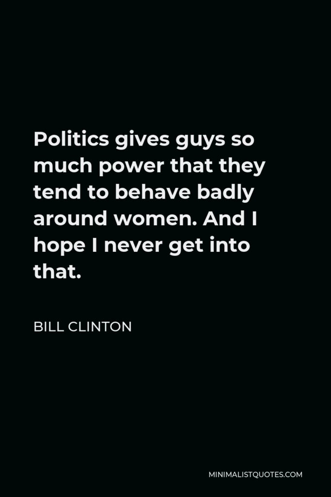 Bill Clinton Quote - Politics gives guys so much power that they tend to behave badly around women. And I hope I never get into that.