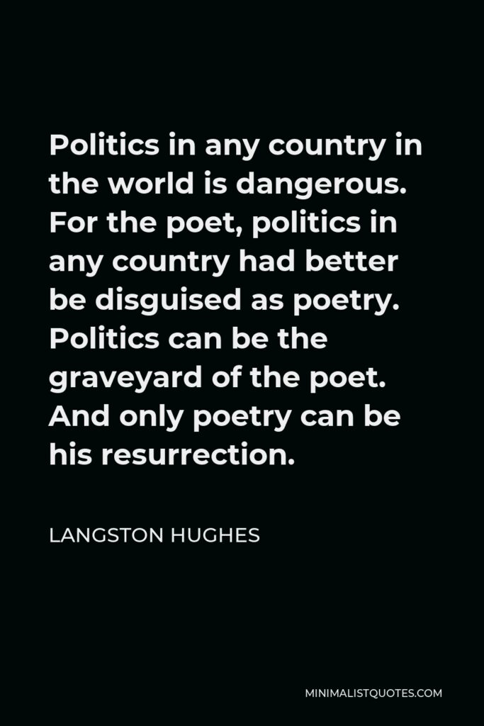 Langston Hughes Quote - Politics in any country in the world is dangerous. For the poet, politics in any country had better be disguised as poetry. Politics can be the graveyard of the poet. And only poetry can be his resurrection.