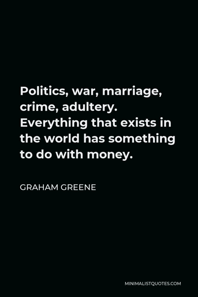 Graham Greene Quote - Politics, war, marriage, crime, adultery. Everything that exists in the world has something to do with money.