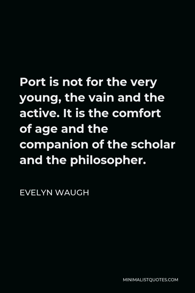 Evelyn Waugh Quote - Port is not for the very young, the vain and the active. It is the comfort of age and the companion of the scholar and the philosopher.