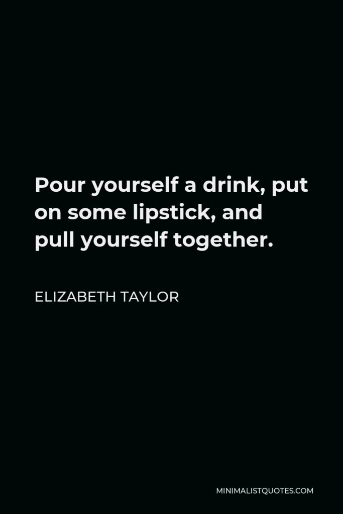 Elizabeth Taylor Quote - Pour yourself a drink, put on some lipstick, and pull yourself together.