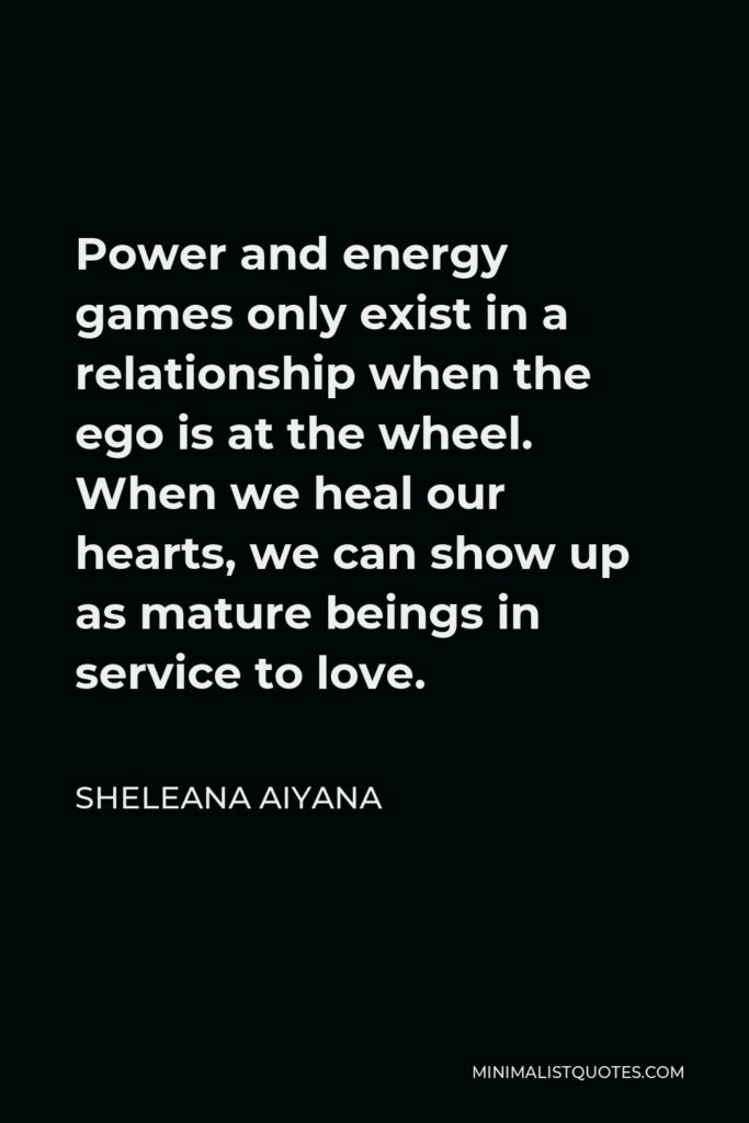 Sheleana Aiyana Quote - Power and energy games only exist in a relationship when the ego is at the wheel. When we heal our hearts, we can show up as mature beings in service to love.