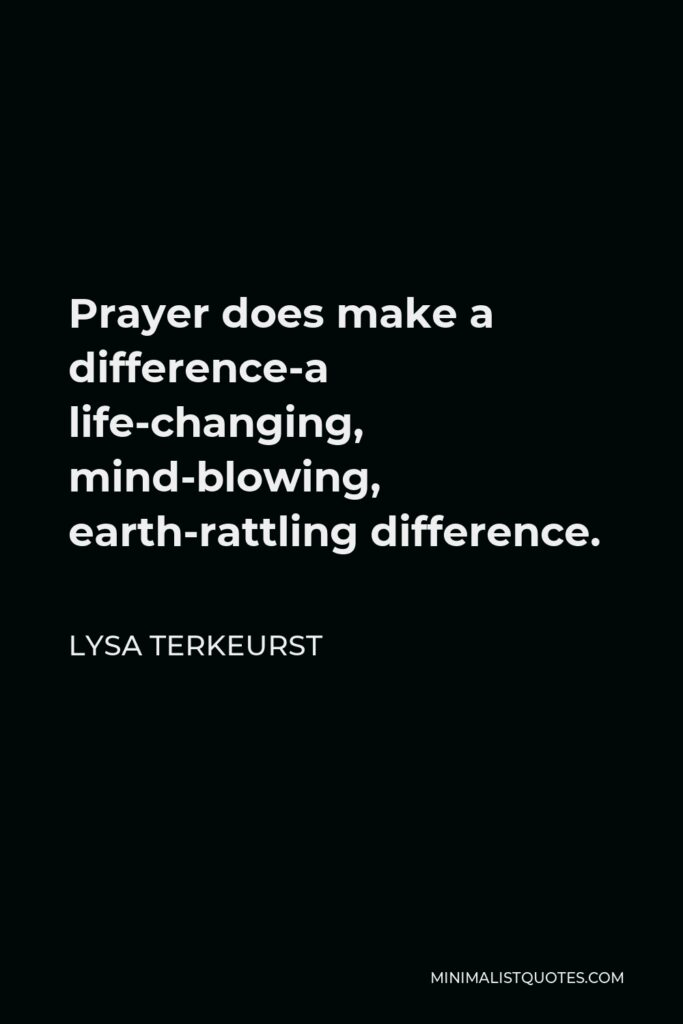 Lysa TerKeurst Quote - Prayer does make a difference-a life-changing, mind-blowing, earth-rattling difference.