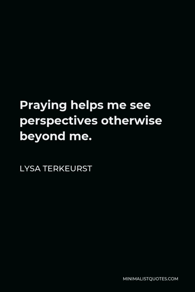 Lysa TerKeurst Quote - Praying helps me see perspectives otherwise beyond me.