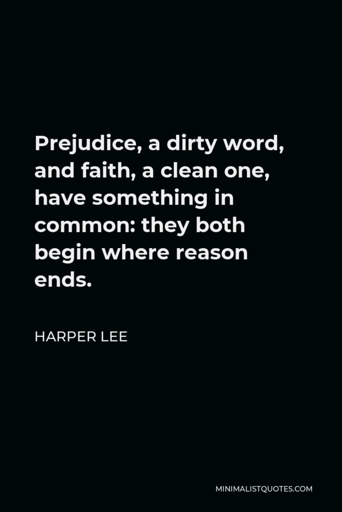 Harper Lee Quote - Prejudice, a dirty word, and faith, a clean one, have something in common: they both begin where reason ends.