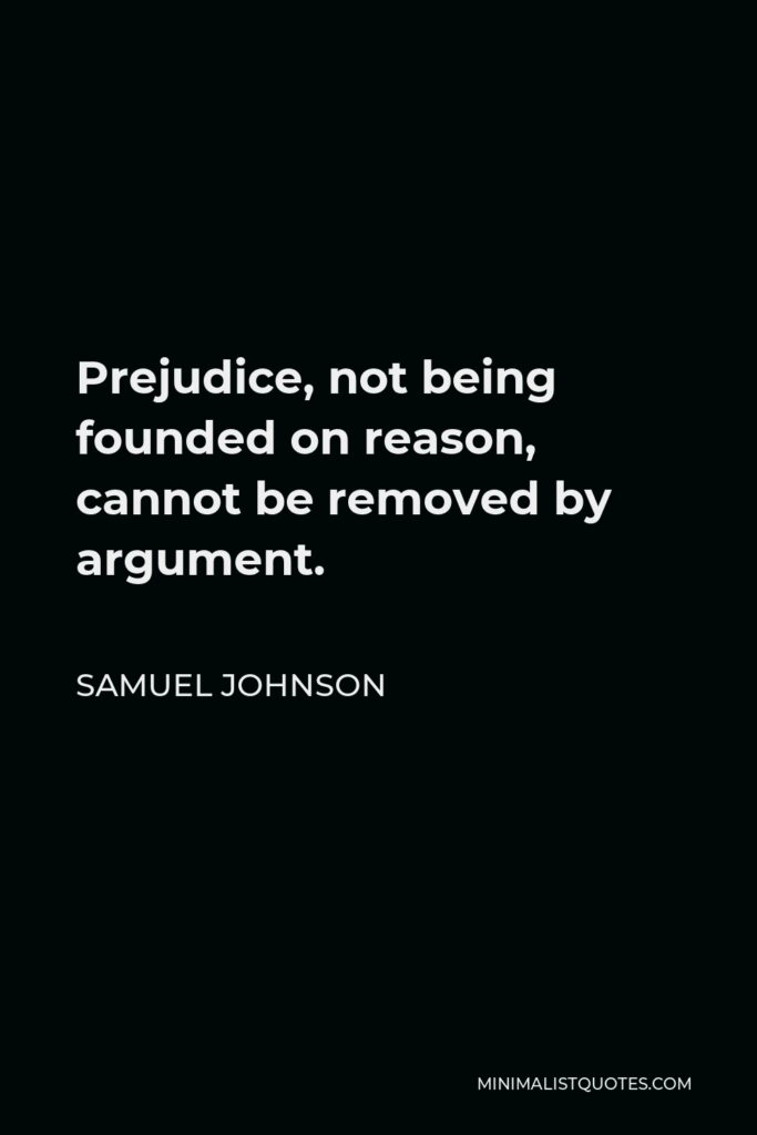 Samuel Johnson Quote - Prejudice, not being founded on reason, cannot be removed by argument.