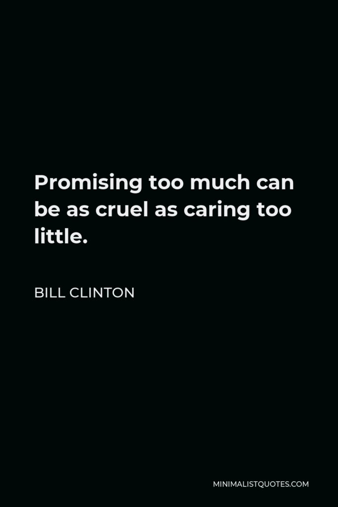 Bill Clinton Quote - Promising too much can be as cruel as caring too little.