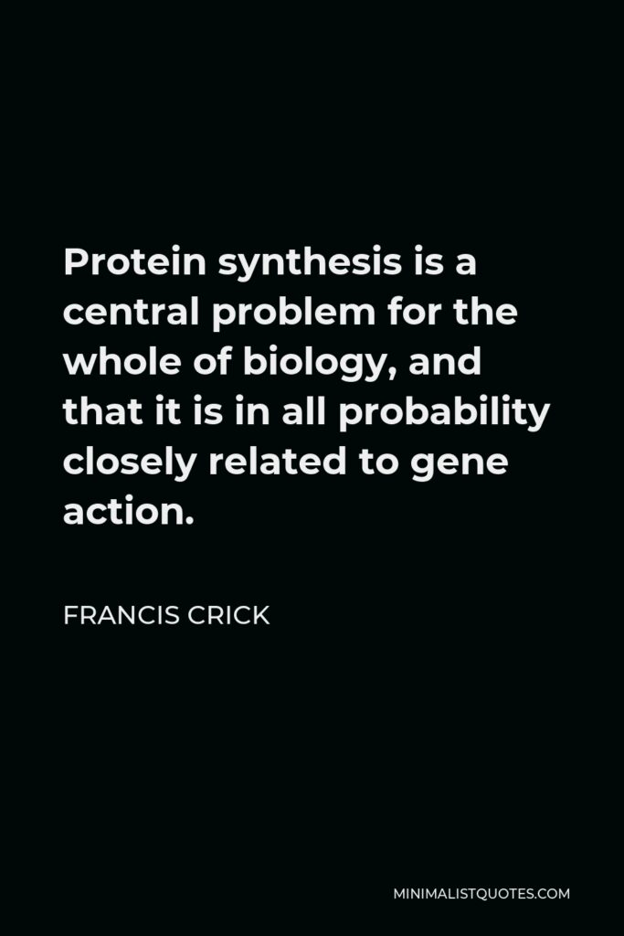 Francis Crick Quote - Protein synthesis is a central problem for the whole of biology, and that it is in all probability closely related to gene action.