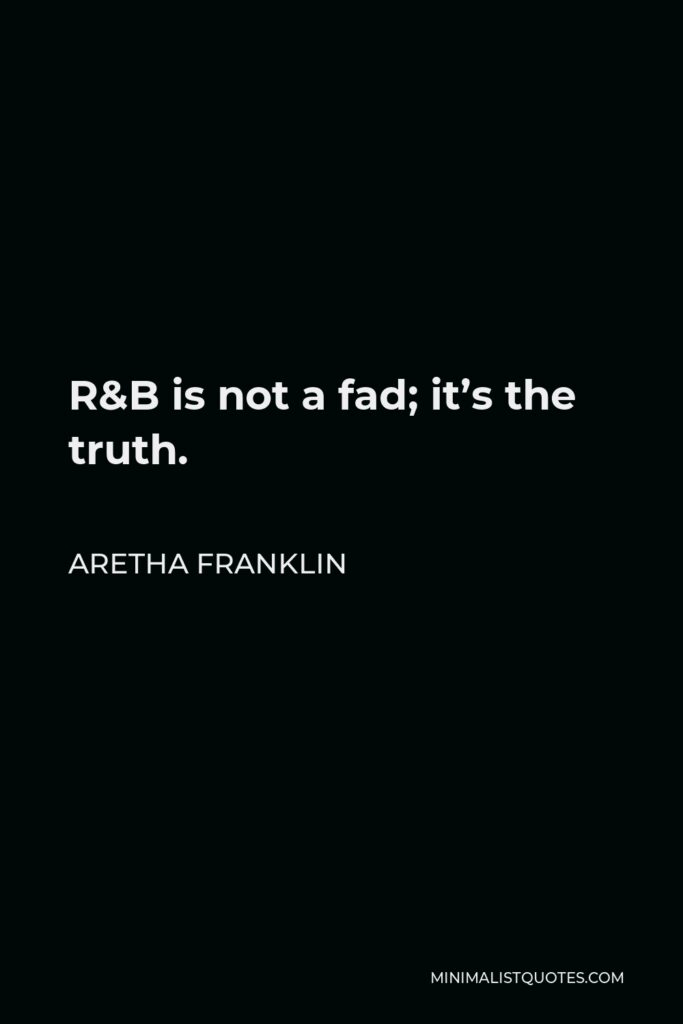 Aretha Franklin Quote - R&B is not a fad; it's the truth.