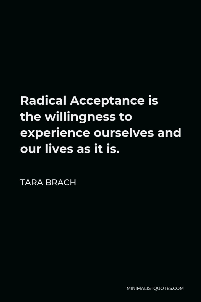 Tara Brach Quote - Radical Acceptance is the willingness to experience ourselves and our lives as it is.