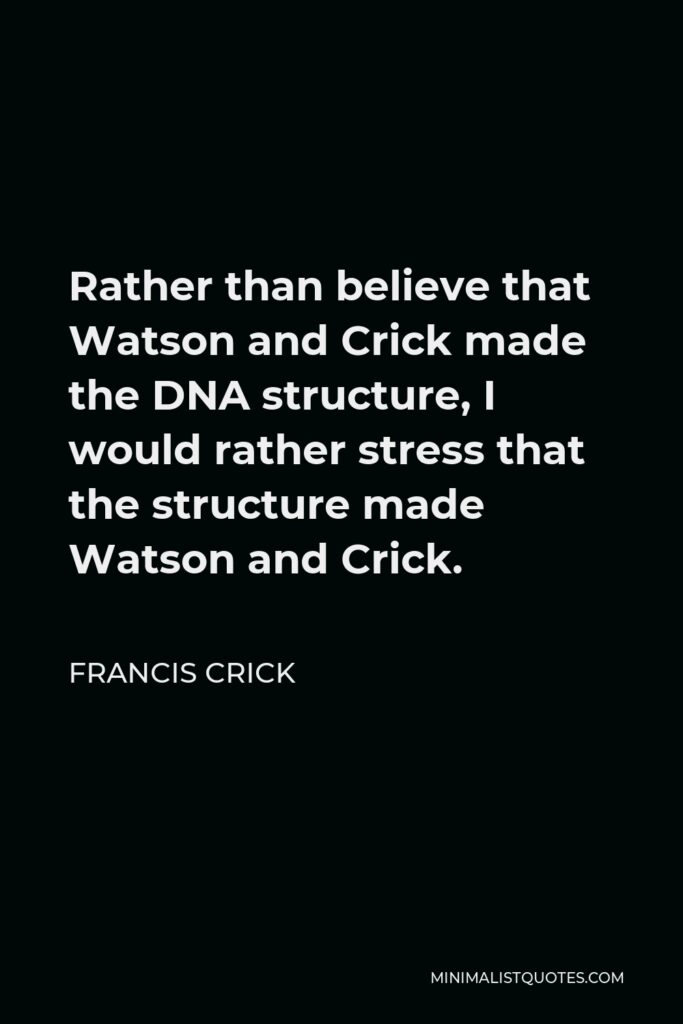 Francis Crick Quote - Rather than believe that Watson and Crick made the DNA structure, I would rather stress that the structure made Watson and Crick.