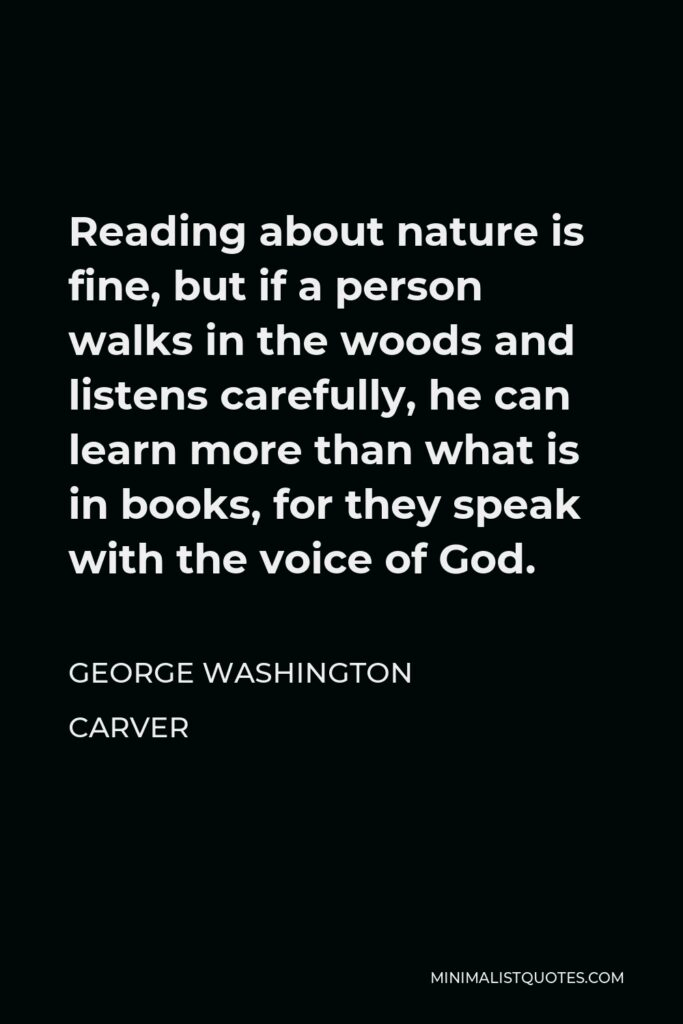 George Washington Carver Quote - Reading about nature is fine, but if a person walks in the woods and listens carefully, he can learn more than what is in books, for they speak with the voice of God.