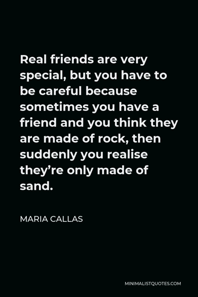 Maria Callas Quote - Real friends are very special, but you have to be careful because sometimes you have a friend and you think they are made of rock, then suddenly you realise they're only made of sand.