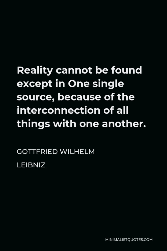 Gottfried Wilhelm Leibniz Quote - Reality cannot be found except in One single source, because of the interconnection of all things with one another.