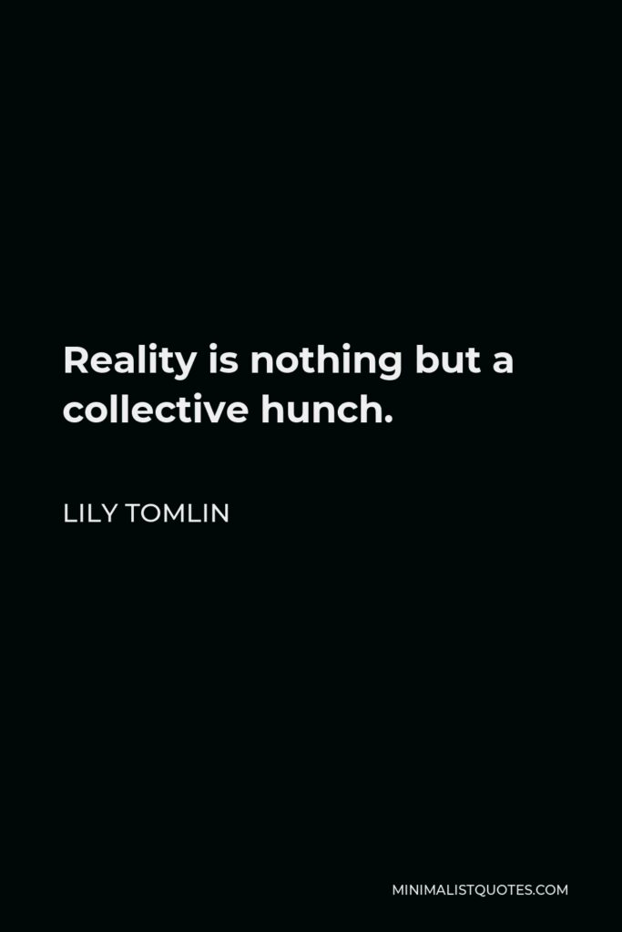 Lily Tomlin Quote - Reality is nothing but a collective hunch.