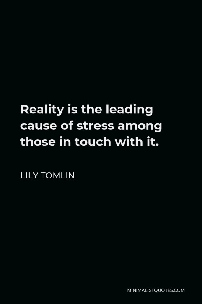 Lily Tomlin Quote - Reality is the leading cause of stress among those in touch with it.