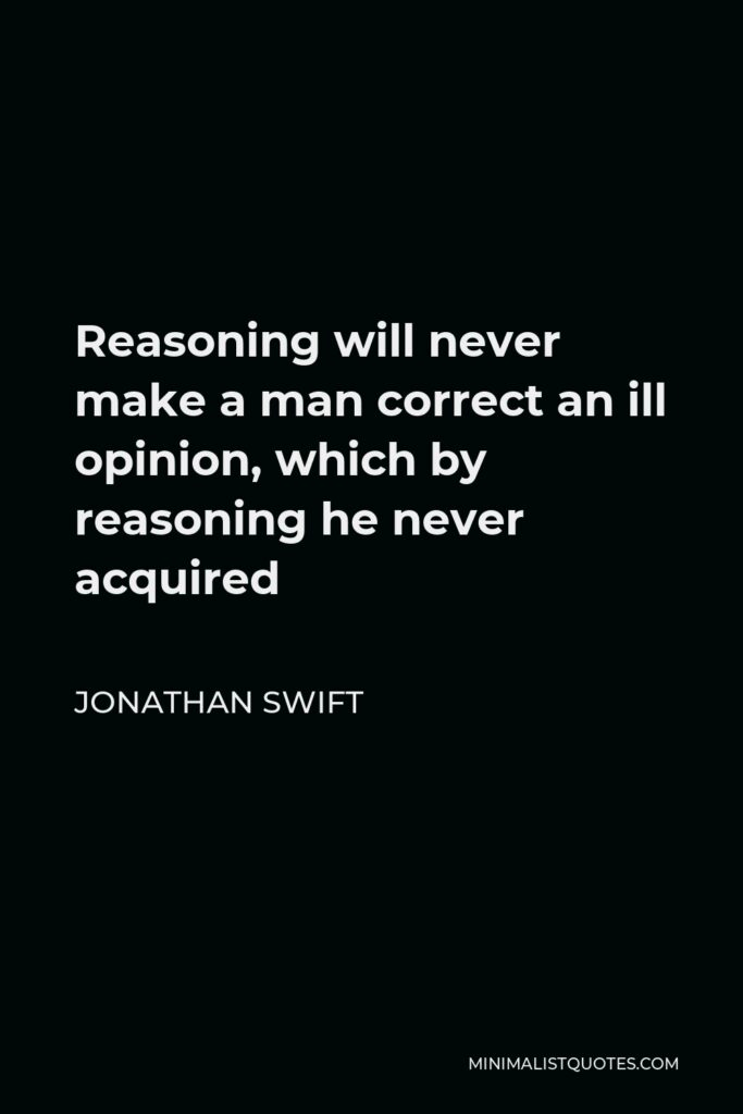 Jonathan Swift Quote - Reasoning will never make a man correct an ill opinion, which by reasoning he never acquired