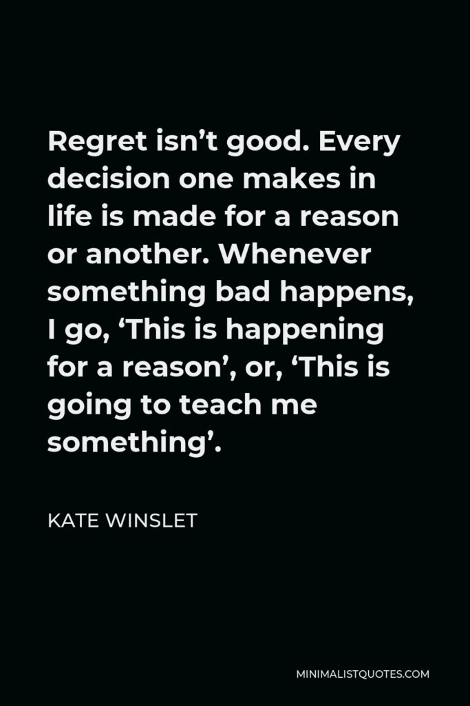 Kate Winslet Quote - Regret isn't good. Every decision one makes in life is made for a reason or another. Whenever something bad happens, I go, 'This is happening for a reason', or, 'This is going to teach me something'.