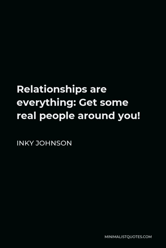 Inky Johnson Quote - Relationships are everything: Get some real people around you!