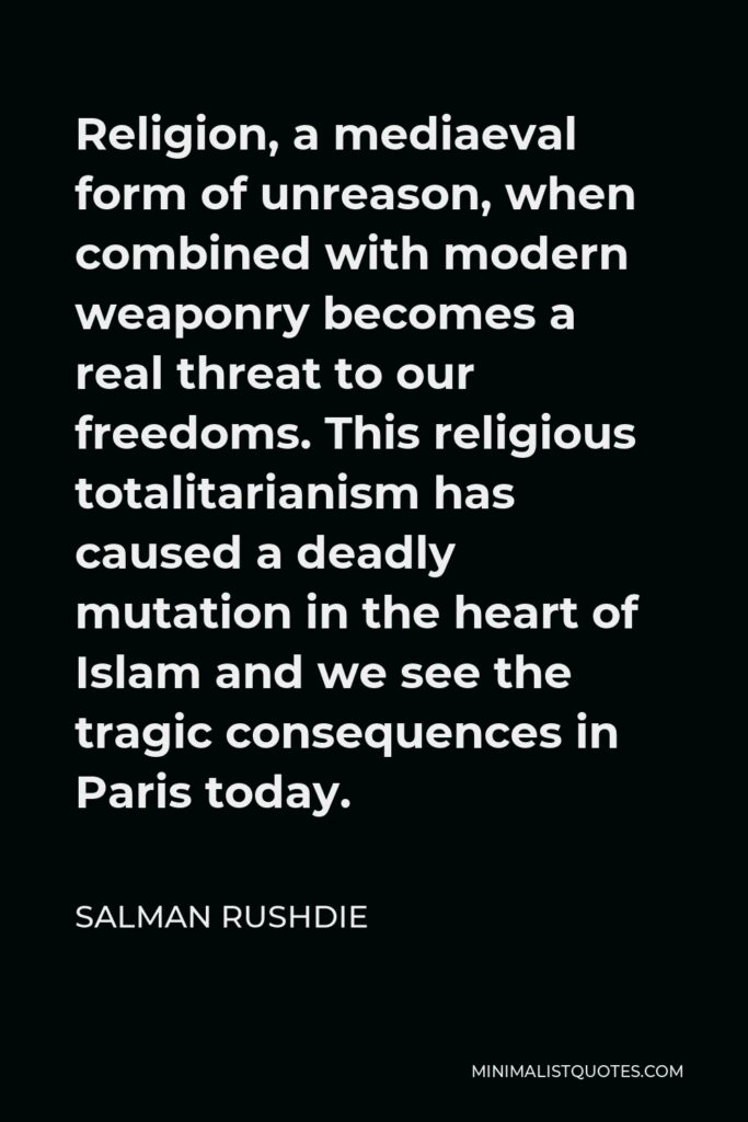 Salman Rushdie Quote - Religion, a mediaeval form of unreason, when combined with modern weaponry becomes a real threat to our freedoms. This religious totalitarianism has caused a deadly mutation in the heart of Islam and we see the tragic consequences in Paris today.