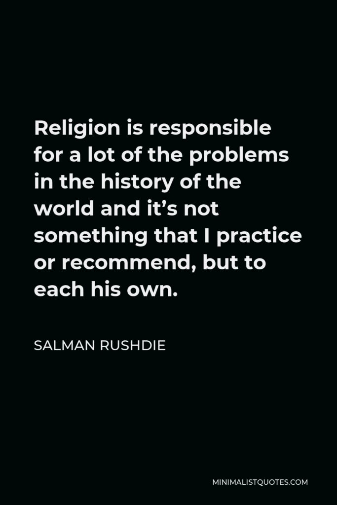 Salman Rushdie Quote - Religion is responsible for a lot of the problems in the history of the world and it's not something that I practice or recommend, but to each his own.