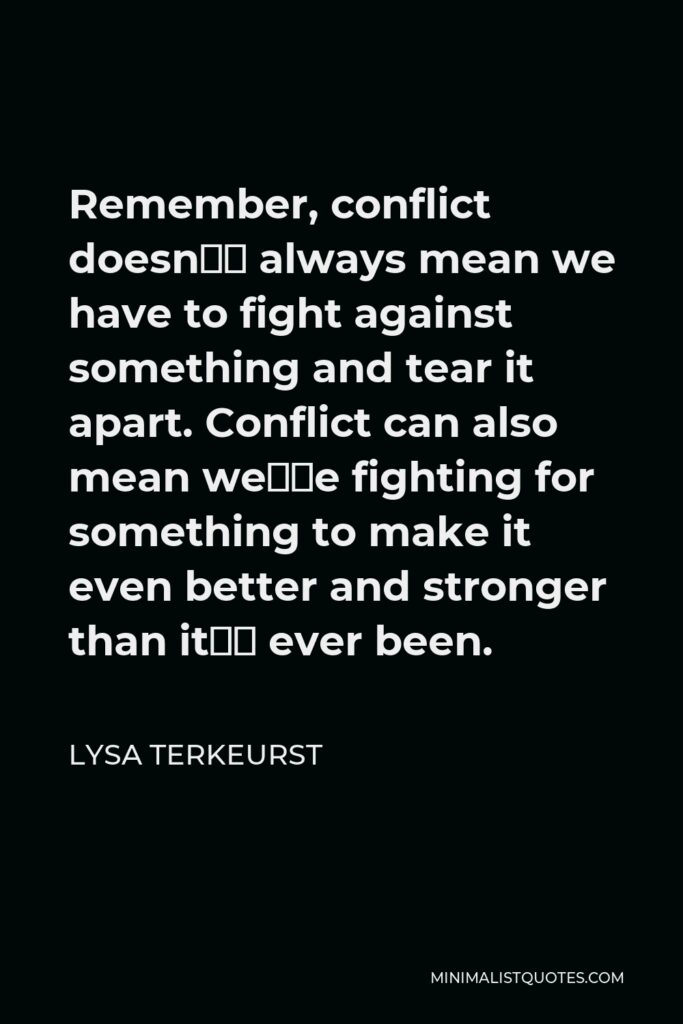 Lysa TerKeurst Quote - Remember, conflict doesn't always mean we have to fight against something and tear it apart. Conflict can also mean we're fighting for something to make it even better and stronger than it's ever been.