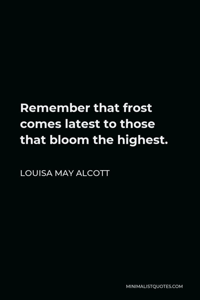 Louisa May Alcott Quote - Remember that frost comes latest to those that bloom the highest.