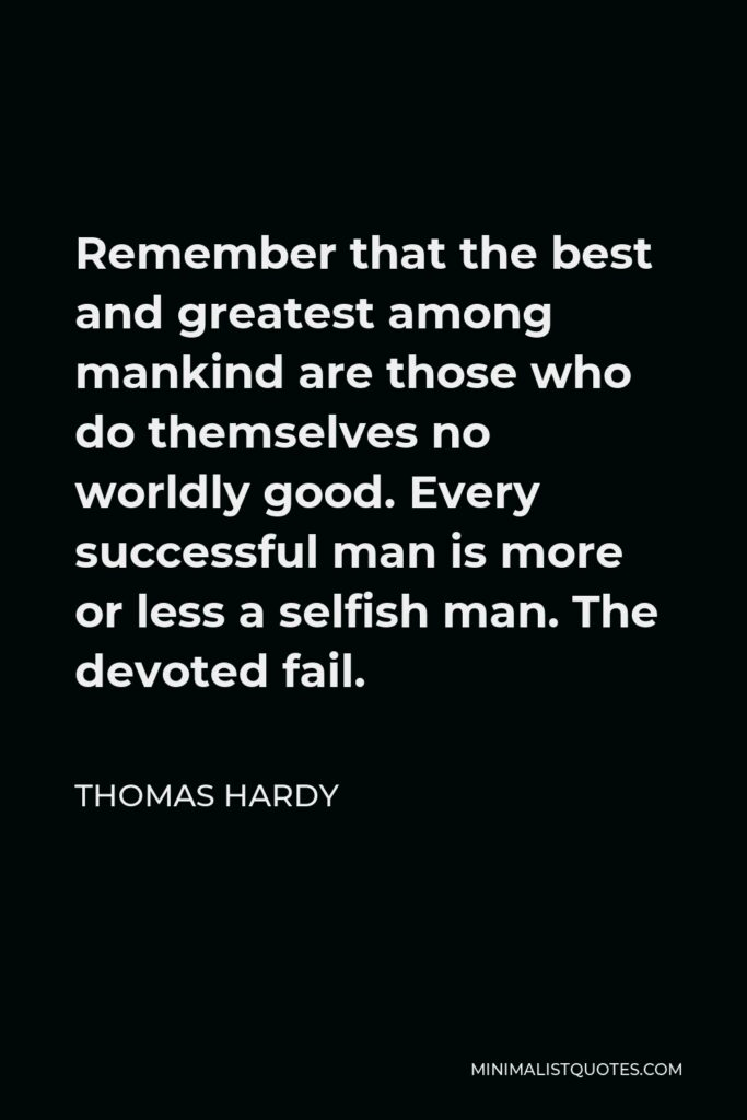 Thomas Hardy Quote - Remember that the best and greatest among mankind are those who do themselves no worldly good. Every successful man is more or less a selfish man. The devoted fail.